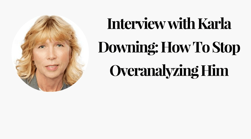 Interview with Karla Downing_ How To Stop Overanalyzing Him