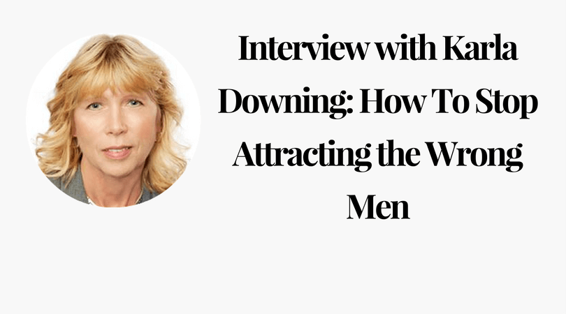 Interview with Karla Downing_ How To Stop Attracting the Wrong Men
