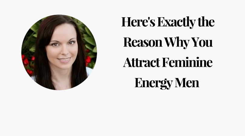Here is Exactly the Reason Why You Attract Feminine Energy Men