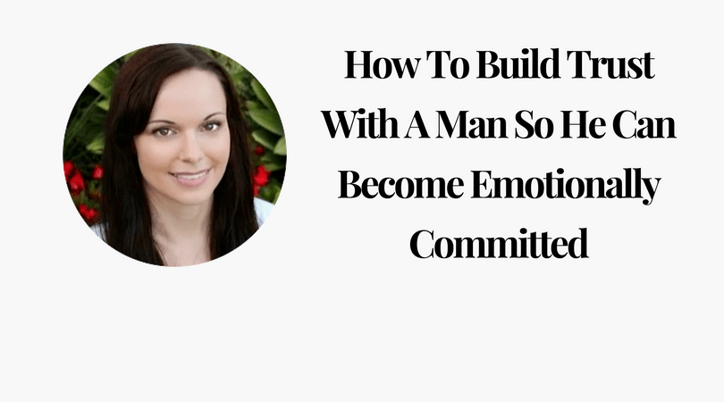 How To Build Trust With A Man So He Can Become Emotionally Committed