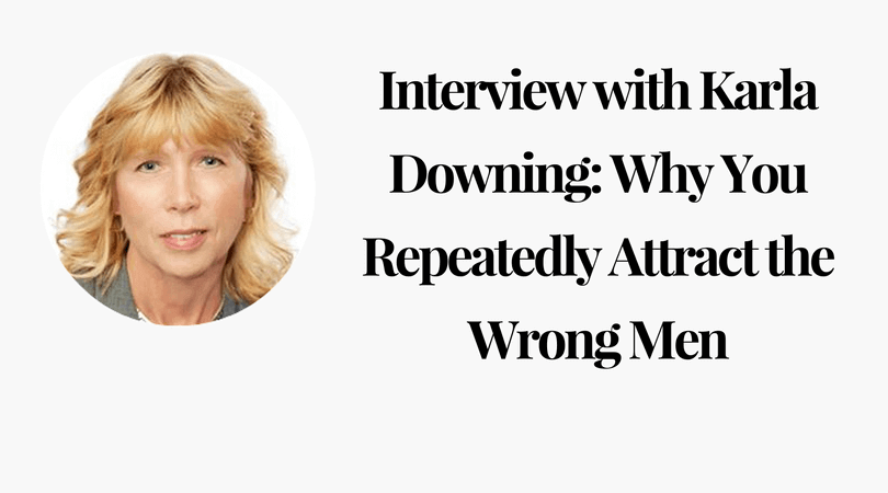 Interview with Karla Downing: Why You Repeatedly Attract the Wrong Men