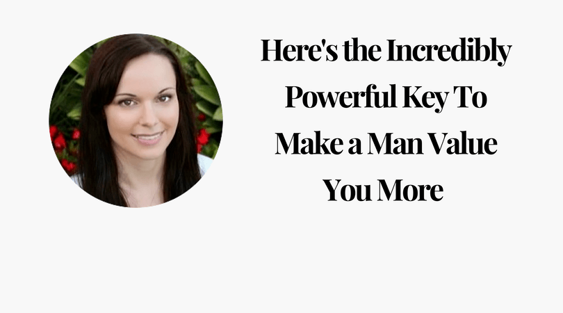 Here is the Incredibly Powerful Key To Make a Man Value You More