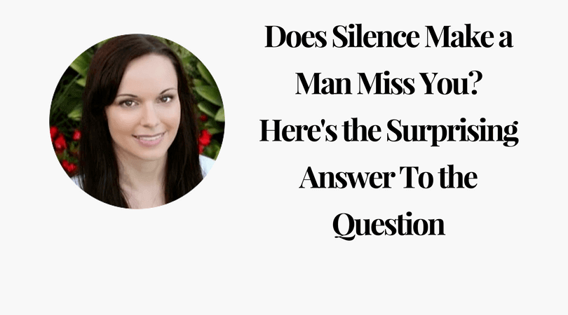Does Silence Make a Man Miss You Here is the Surprising Answer To the Question