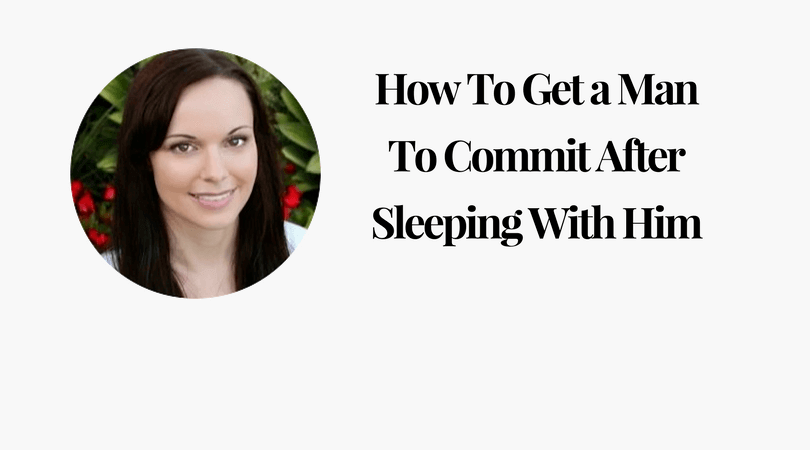 How To Get a Man To Commit After Sleeping With Him