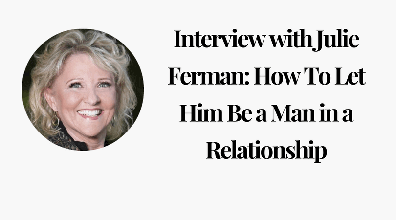Interview with Julie Ferman_ How To Let Him Be a Man in a Relationship