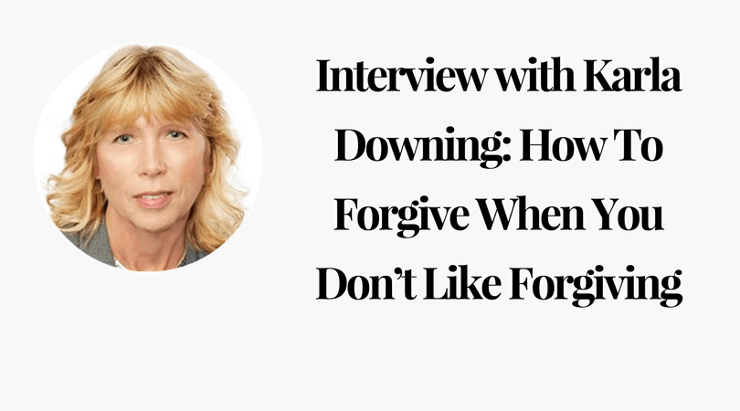 Interview with Karla Downing_ How To Forgive When You Don't Like Forgiving