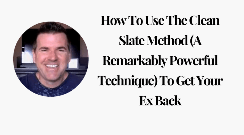 How To Use The Clean Slate Method A Remarkably Powerful Technique Get Your Ex Back