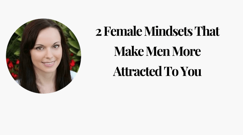 2 Female Mindsets That Make Men More Attracted To You