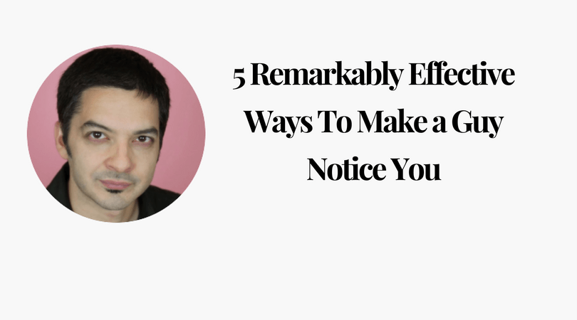 5 Remarkably Effective Ways To Make a Guy Notice You