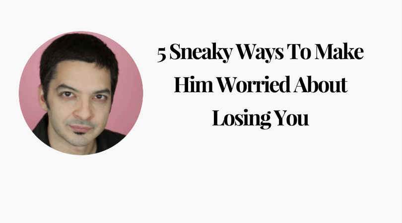 5 Sneaky Ways To Make Him Worried About Losing You