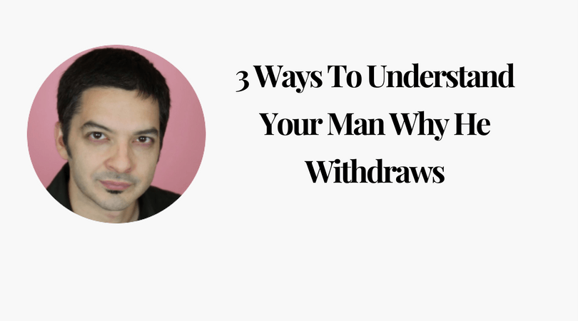 3 Ways To Understand Your Man Why He Withdraws