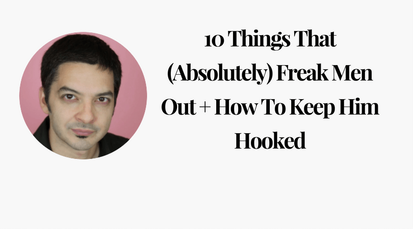 10 Things That (Absolutely) Freak Men Out + How To Keep Him Hooked