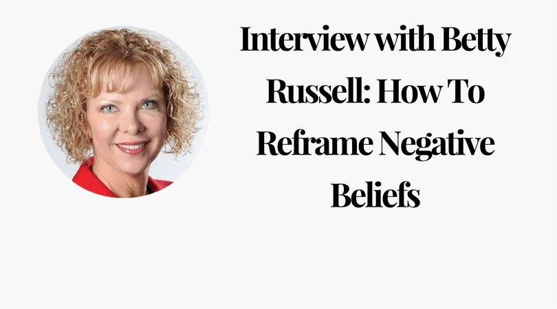 Interview with Betty Russell_ How To Reframe Negative Beliefs