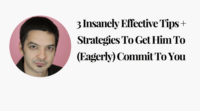 3 Insanely Effective Tips + Strategies To Get Him To (Eagerly) Commit To You