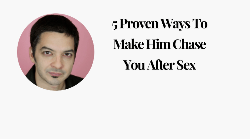 5 Ways To Make Him Chase You After Sex