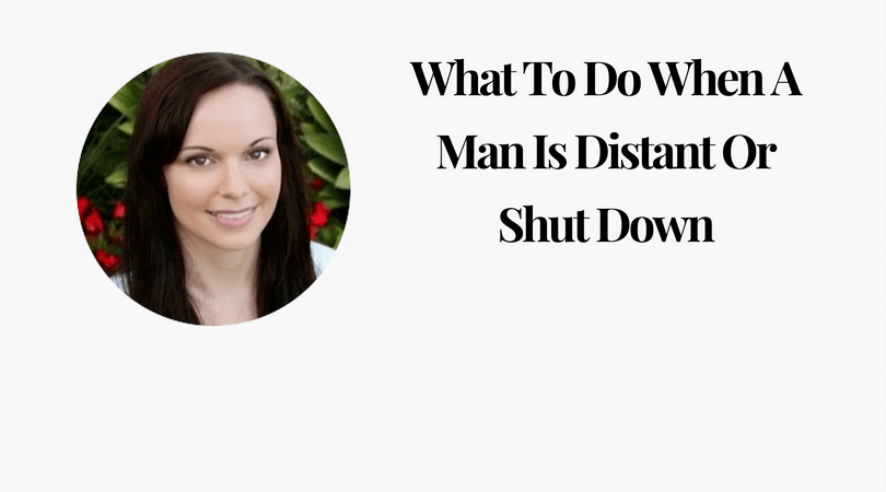 What to Do When A Man Is Distant Or Shut Down
