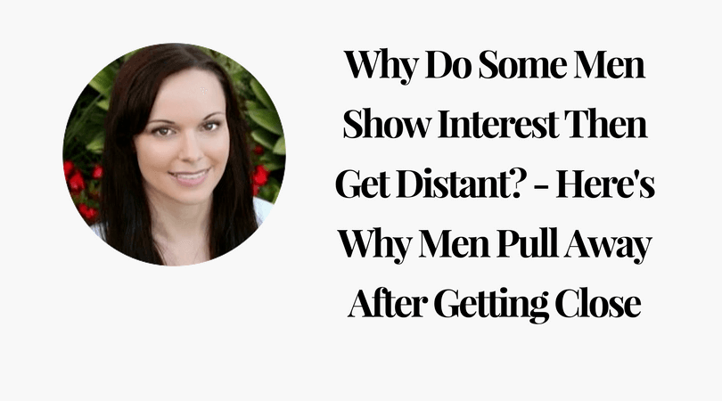 Why Do Some Men Show Interest Then Get Distant